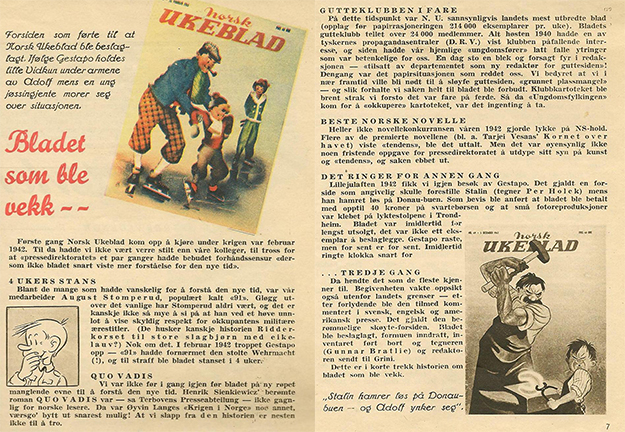 "Images courtesy of Odd Hauge In these pages, the editors explain what happened in their absence. At the top they introduce ""the cover that led to Norsk Ukeblad being seized. According to the Gestapo, little Vidkun is held by the forearms by Adolf as a young jøssing girl laughs about the situation."" They further explain that Stomperud, a comic character featured in the magazine's pages, ""on one occasion failed to show due respect for the occupiers' military honorary titles,"" leading to a four-week shutdown. They were barely back at it before getting in trouble again with more covers and stories that angered the Nazis.  The final cover was the final straw, and the magazine was shut down, its staff sent to Grini. In their triumphant return to publishing, the editors tell the story with obvious good humor."